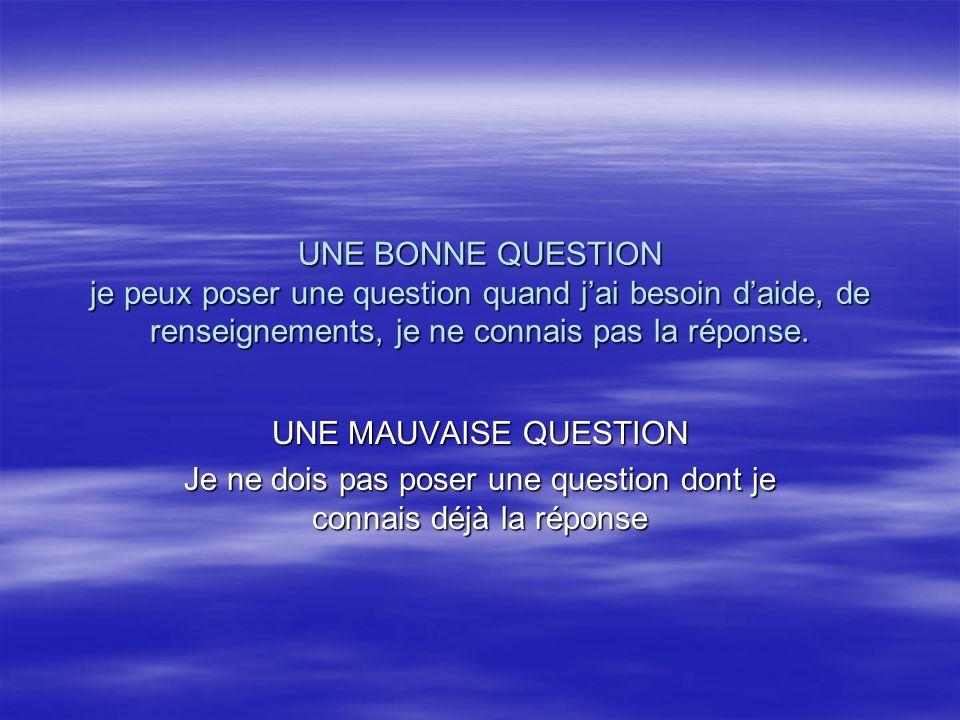 UNE BONNE QUESTION je peux poser une question quand jai besoin daide, de renseignements, je ne connais pas la réponse. UNE MAUVAISE QUESTION Je ne doi