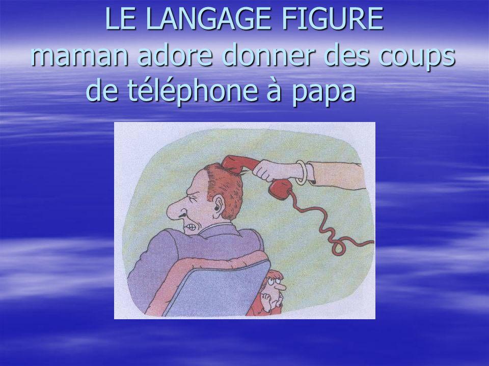 LE LANGAGE FIGURE maman adore donner des coups de téléphone à papa LE LANGAGE FIGURE maman adore donner des coups de téléphone à papa