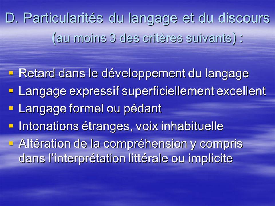 D. Particularités du langage et du discours ( au moins 3 des critères suivants ) : Retard dans le développement du langage Retard dans le développemen