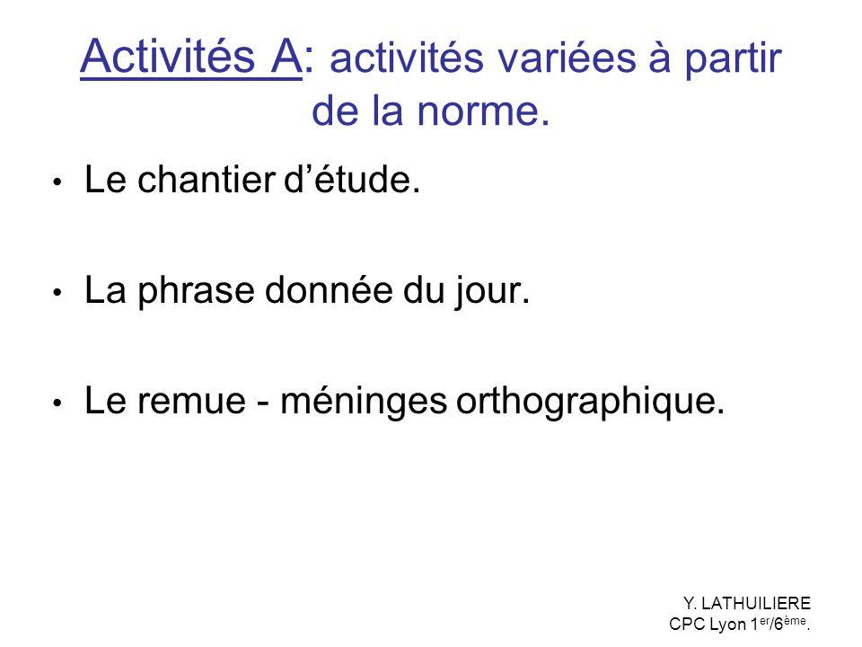 Activités A: activités variées à partir de la norme. Le chantier détude. La phrase donnée du jour. Le remue - méninges orthographique. Y. LATHUILIERE