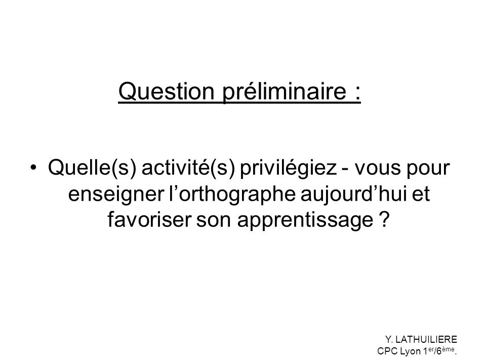 Question préliminaire : Quelle(s) activité(s) privilégiez - vous pour enseigner lorthographe aujourdhui et favoriser son apprentissage ? Y. LATHUILIER
