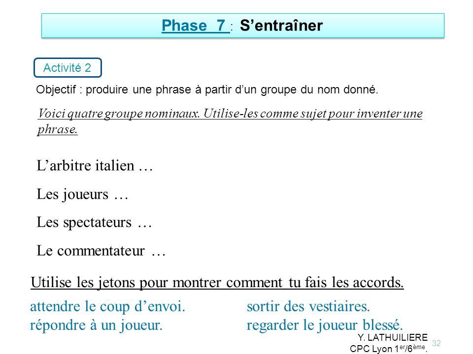 32 Phase 7 : Sentraîner Activité 2 Objectif : produire une phrase à partir dun groupe du nom donné. Larbitre italien … Les joueurs … Les spectateurs …