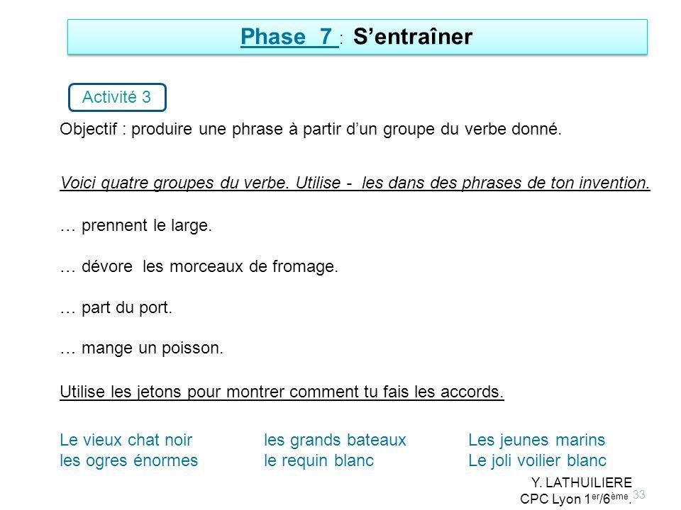 33 Phase 7 : Sentraîner Activité 3 Objectif : produire une phrase à partir dun groupe du verbe donné. … prennent le large. … dévore les morceaux de fr