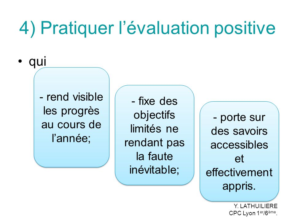 4) Pratiquer lévaluation positive qui - rend visible les progrès au cours de lannée; - fixe des objectifs limités ne rendant pas la faute inévitable;