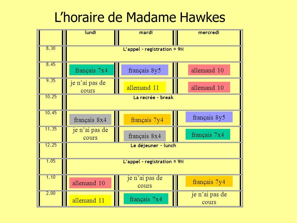 lundimardimercredi 8.30 Lappel – registration = 9N 8.45 9.35 10.25 La recrée - break 10.45 11.35 12.25 Le déjeuner - lunch 1.05 Lappel – registration = 9N 1.10 2.00 Lhoraire de Madame Hawkes français 7x4 français 8x4 allemand 10 allemand 11 français 8y5 français 7y4 je nai pas de cours