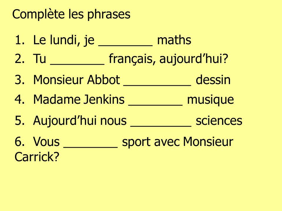 Complète les phrases 1. Le lundi, je ________ maths 2. Tu ________ français, aujourdhui? 3. Monsieur Abbot __________ dessin 4. Madame Jenkins _______