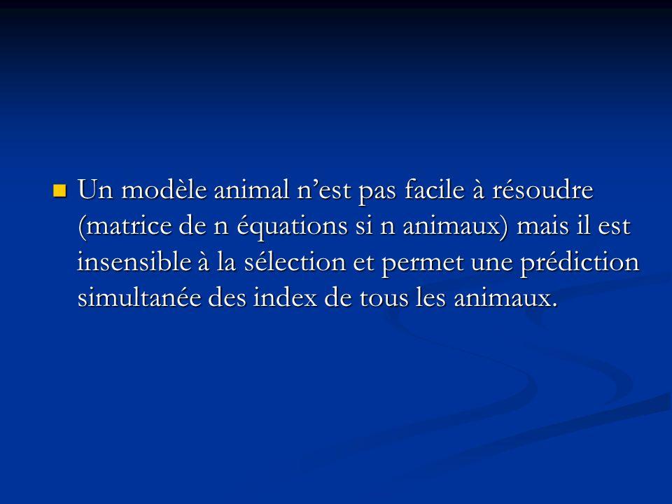 Un modèle animal nest pas facile à résoudre (matrice de n équations si n animaux) mais il est insensible à la sélection et permet une prédiction simul