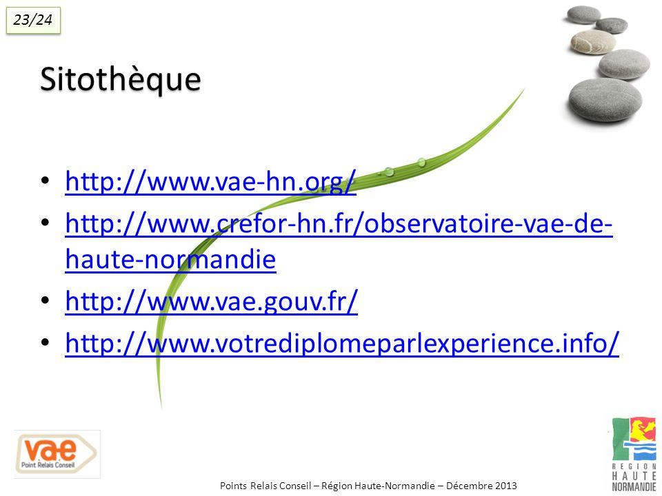 Sitothèque http://www.vae-hn.org/ http://www.crefor-hn.fr/observatoire-vae-de- haute-normandie http://www.crefor-hn.fr/observatoire-vae-de- haute-normandie http://www.vae.gouv.fr/ http://www.votrediplomeparlexperience.info/ Points Relais Conseil – Région Haute-Normandie – Décembre 2013 23/24