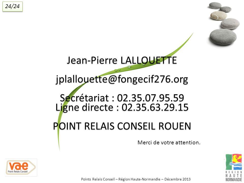 Jean-Pierre LALLOUETTE jplallouette@fongecif276.org Secrétariat : 02.35.07.95.59 Ligne directe : 02.35.63.29.15 POINT RELAIS CONSEIL ROUEN Merci de votre attention.