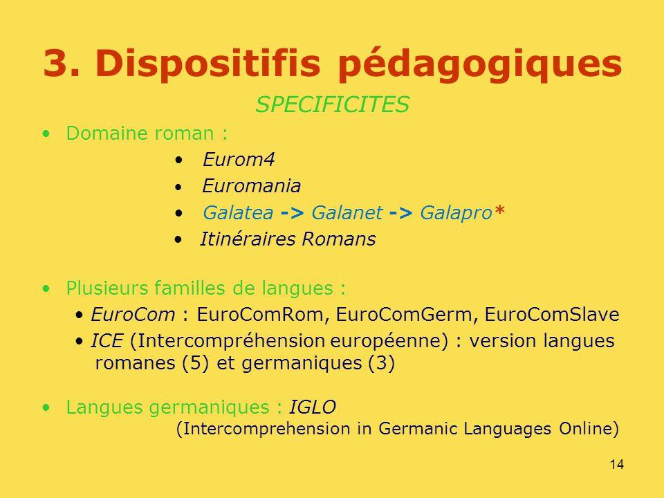 14 3. Dispositifis pédagogiques SPECIFICITES Domaine roman : Eurom4 Euromania Galatea -> Galanet -> Galapro* Itinéraires Romans Plusieurs familles de