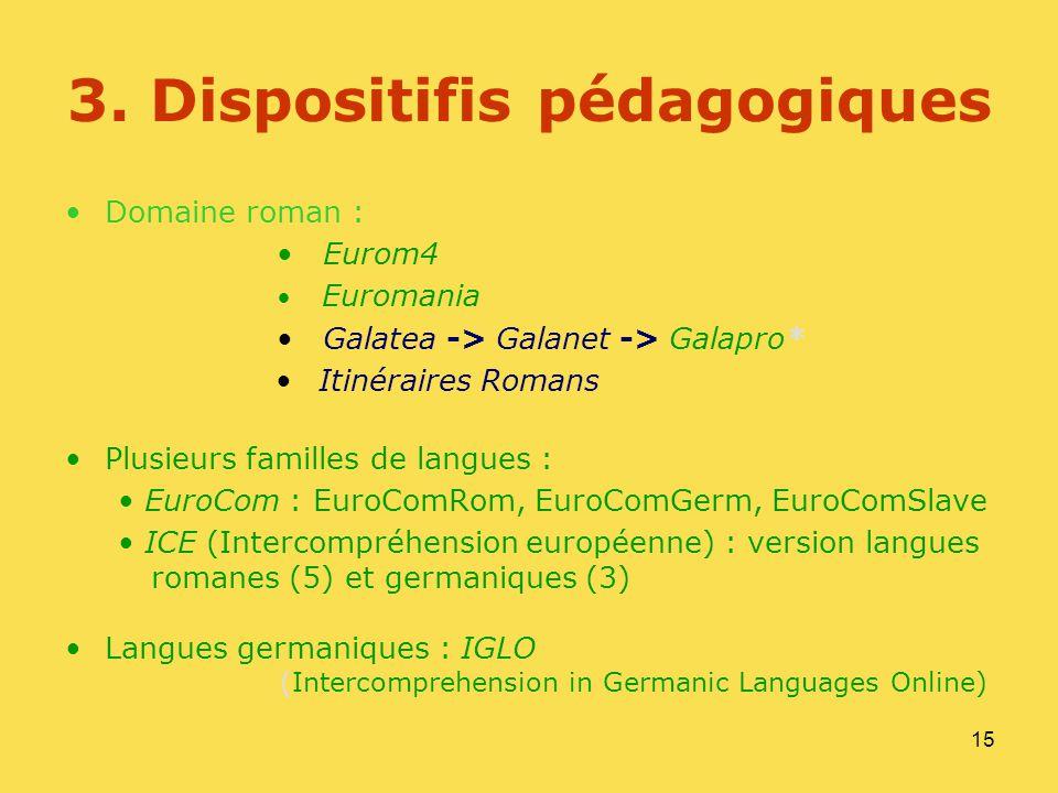 15 3. Dispositifis pédagogiques Domaine roman : Eurom4 Euromania Galatea -> Galanet -> Galapro* Itinéraires Romans Plusieurs familles de langues : Eur