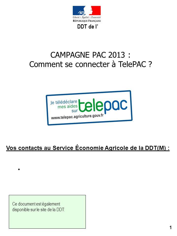 1 CAMPAGNE PAC 2013 : Comment se connecter à TelePAC ? Vos contacts au Service Économie Agricole de la DDT(M) : : Ce document est également disponible