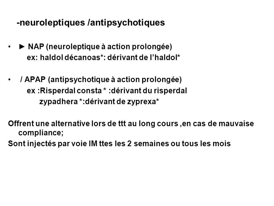 -neuroleptiques /antipsychotiques NAP (neuroleptique à action prolongée) ex: haldol décanoas*: dérivant de lhaldol* / APAP (antipsychotique à action p