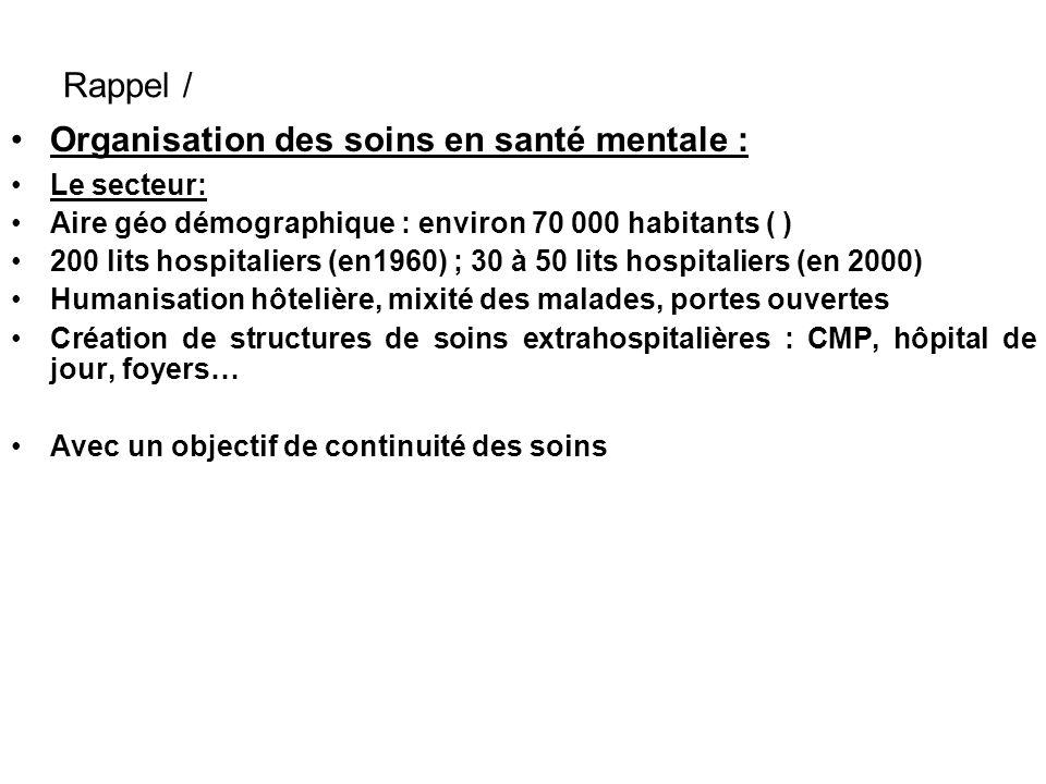 Rappel / Organisation des soins en santé mentale : Le secteur: Aire géo démographique : environ 70 000 habitants ( ) 200 lits hospitaliers (en1960) ;