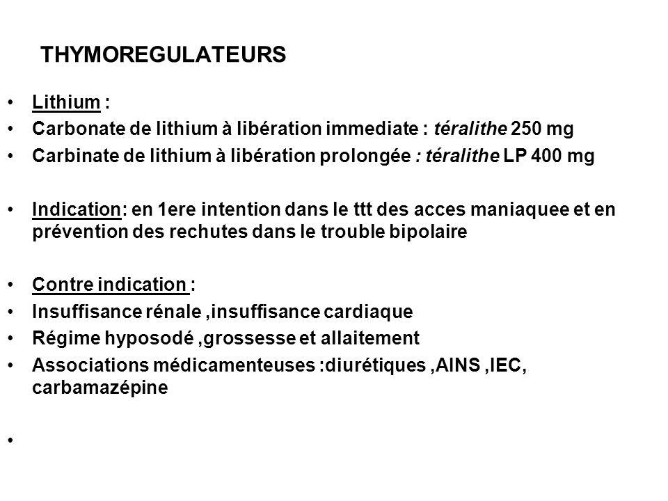 THYMOREGULATEURS Lithium : Carbonate de lithium à libération immediate : téralithe 250 mg Carbinate de lithium à libération prolongée : téralithe LP 4