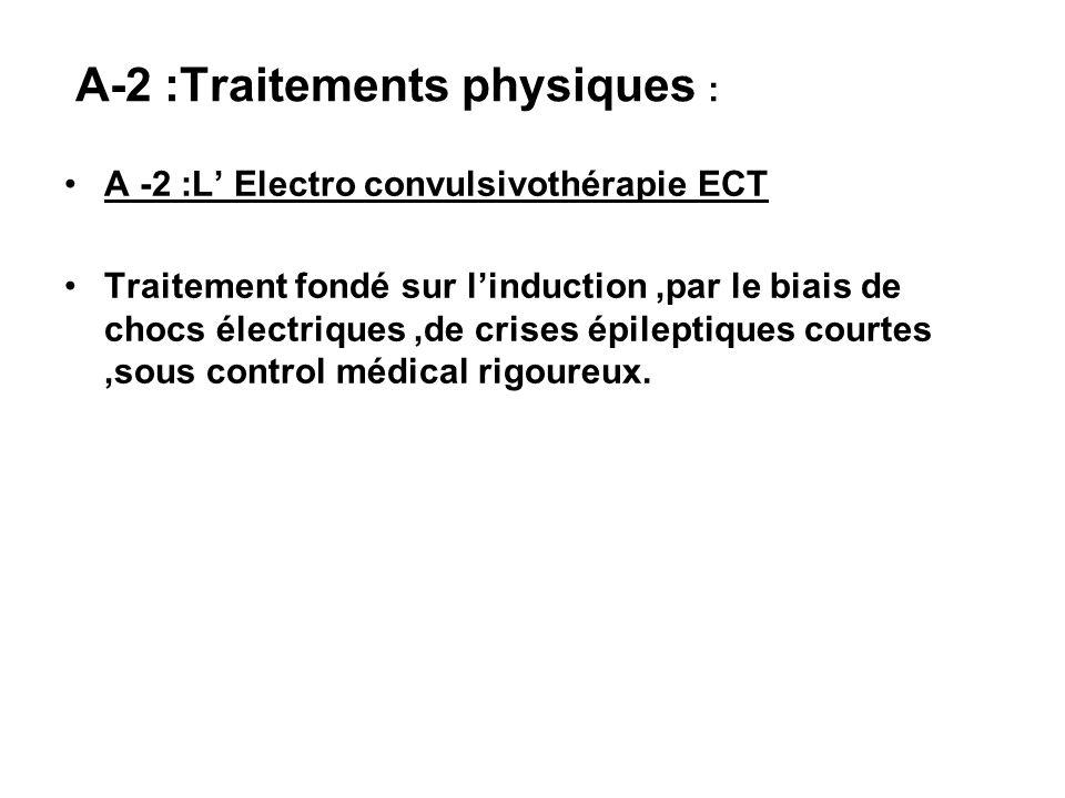 A-2 :Traitements physiques : A -2 :L Electro convulsivothérapie ECT Traitement fondé sur linduction,par le biais de chocs électriques,de crises épilep