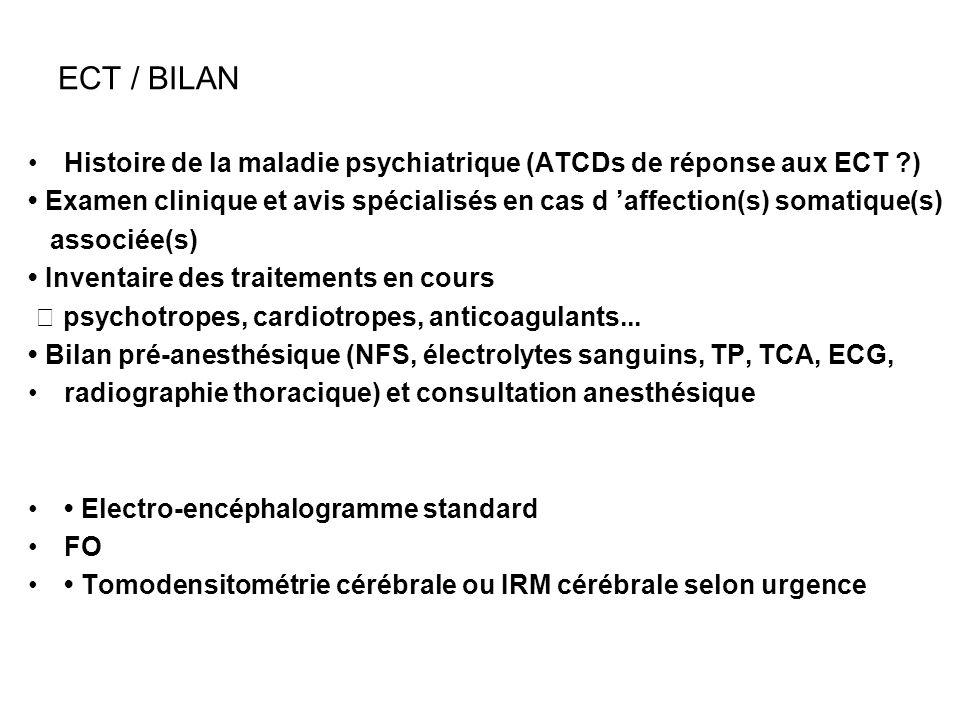 ECT / BILAN Histoire de la maladie psychiatrique (ATCDs de réponse aux ECT ?) Examen clinique et avis spécialisés en cas d affection(s) somatique(s) a