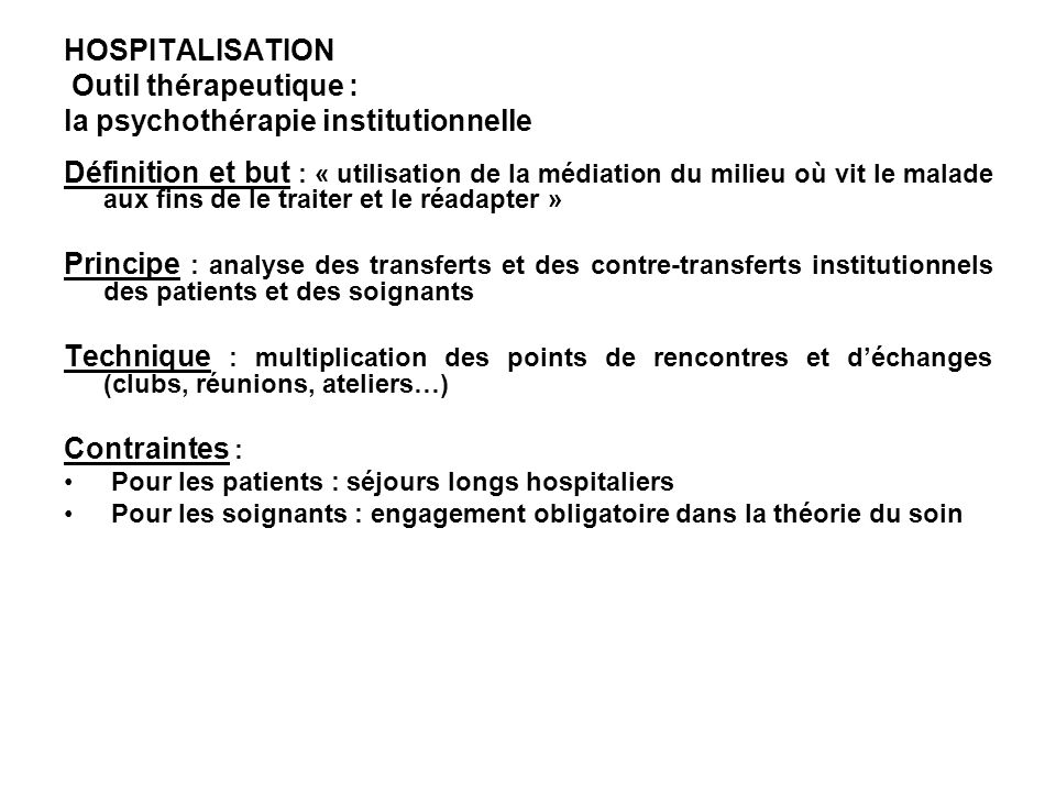HOSPITALISATION Outil thérapeutique : la psychothérapie institutionnelle Définition et but : « utilisation de la médiation du milieu où vit le malade