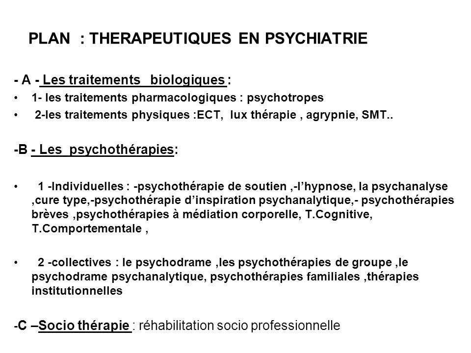 PLAN : THERAPEUTIQUES EN PSYCHIATRIE - A - Les traitements biologiques : 1- les traitements pharmacologiques : psychotropes 2-les traitements physique