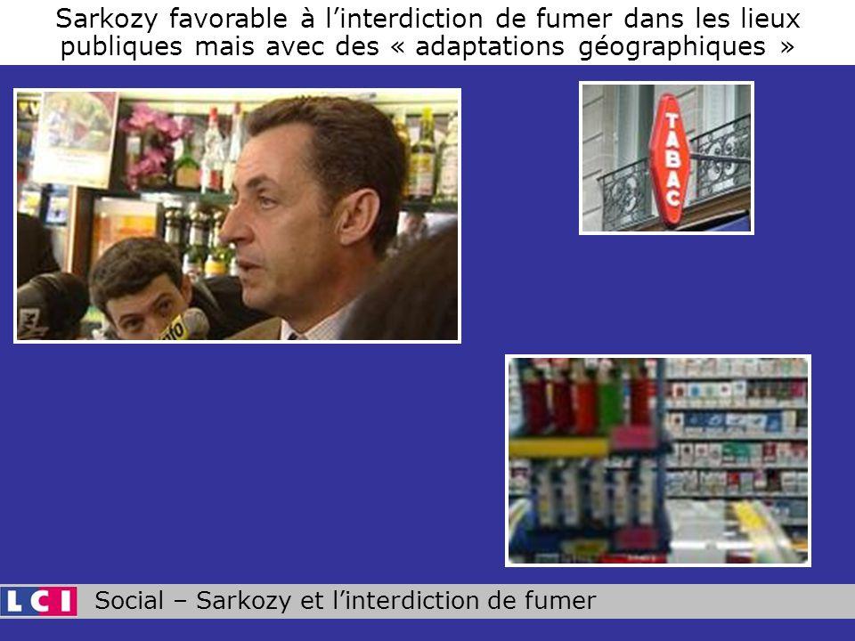 Social – Sarkozy et linterdiction de fumer Sarkozy favorable à linterdiction de fumer dans les lieux publiques mais avec des « adaptations géographiques »