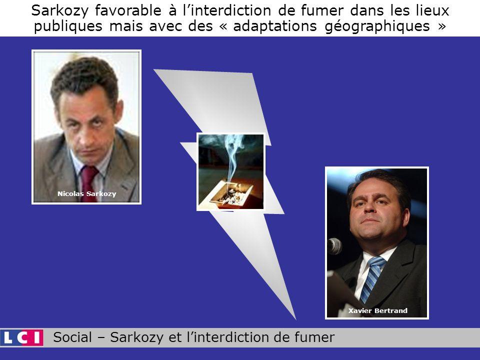 Social – Sarkozy et linterdiction de fumer Sarkozy favorable à linterdiction de fumer dans les lieux publiques mais avec des « adaptations géographiques » Xavier Bertrand Nicolas Sarkozy