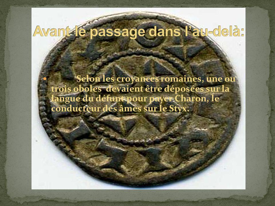 Selon les croyances romaines, une ou trois oboles devaient être déposées sur la langue du défunt pour payer Charon, le conducteur des âmes sur le Styx.