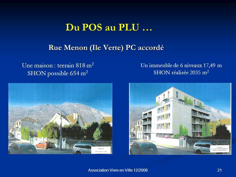 21Association Vivre en Ville 12/2006 Rue Menon (Ile Verte) PC accordé Une maison : terrain 818 m 2 SHON possible 654 m 2 Du POS au PLU … Un immeuble de 6 niveaux 17,49 m SHON réalisée 2035 m 2