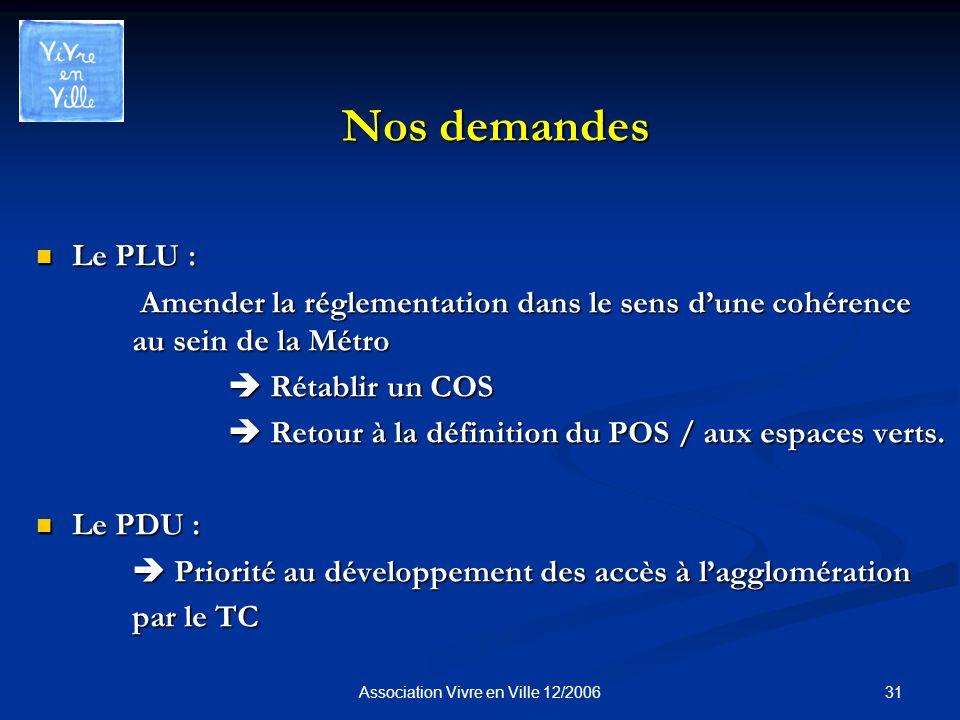 31Association Vivre en Ville 12/2006 Nos demandes Le PLU : Le PLU : Amender la réglementation dans le sens dune cohérence au sein de la Métro Amender la réglementation dans le sens dune cohérence au sein de la Métro Rétablir un COS Rétablir un COS Retour à la définition du POS / aux espaces verts.