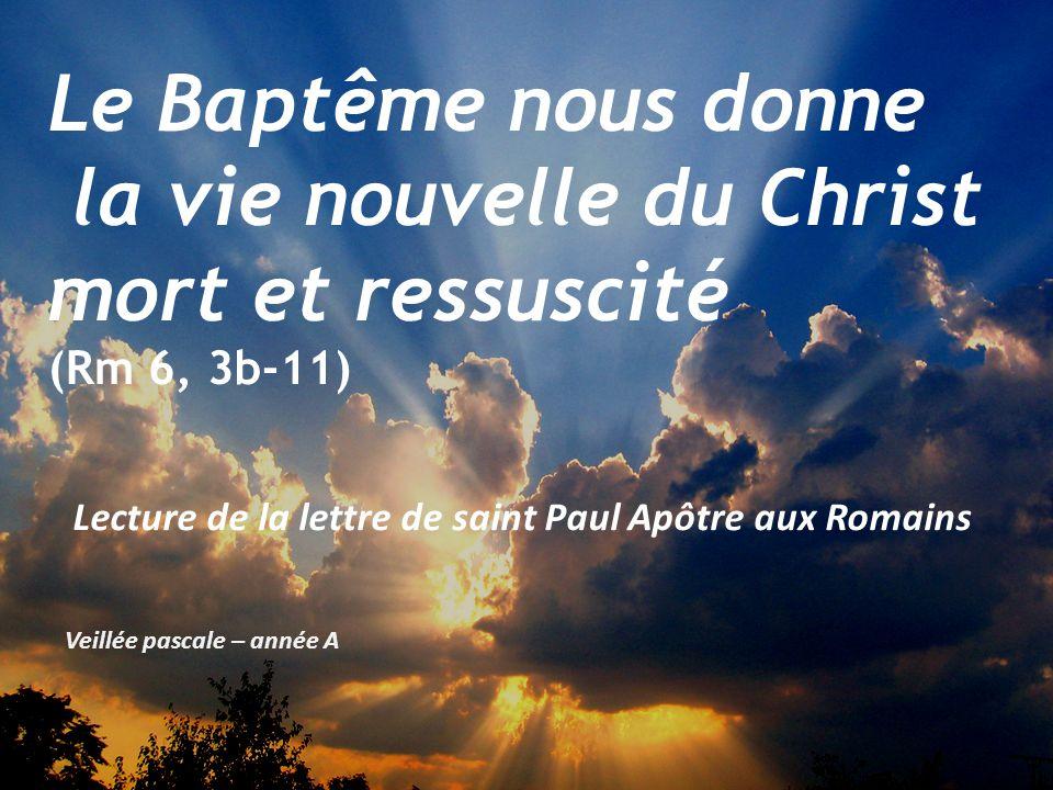 Veillée pascale – année A Le Baptême nous donne la vie nouvelle du Christ mort et ressuscité (Rm 6, 3b-11) Lecture de la lettre de saint Paul Apôtre aux Romains