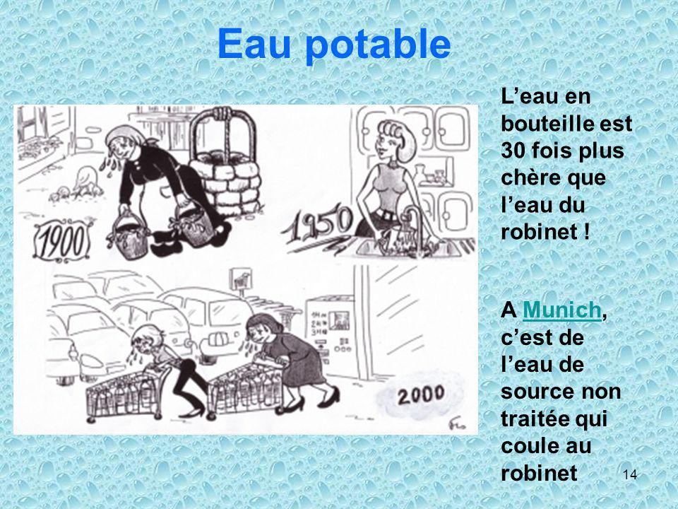 14 Eau potable Leau en bouteille est 30 fois plus chère que leau du robinet ! A Munich, cest de leau de source non traitée qui coule au robinetMunich