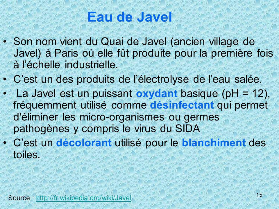 15 Eau de Javel Son nom vient du Quai de Javel (ancien village de Javel) à Paris où elle fût produite pour la première fois à léchelle industrielle. C