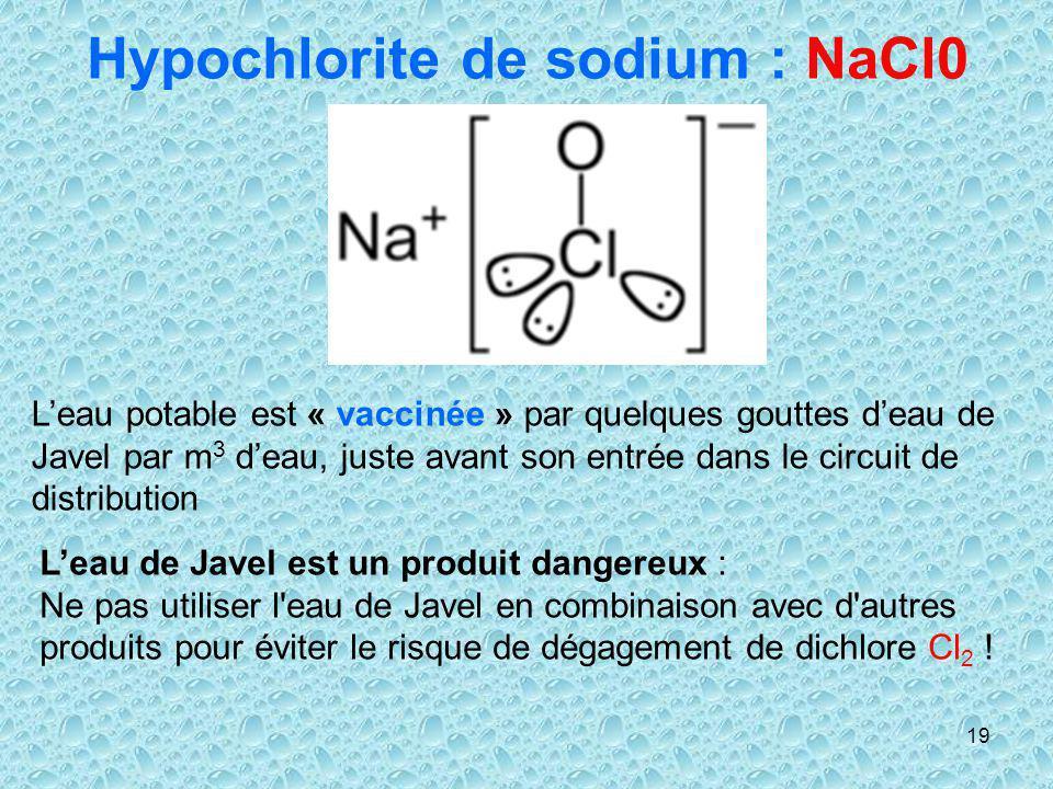 19 Hypochlorite de sodium : NaCl0 Leau potable est « vaccinée » par quelques gouttes deau de Javel par m 3 deau, juste avant son entrée dans le circui
