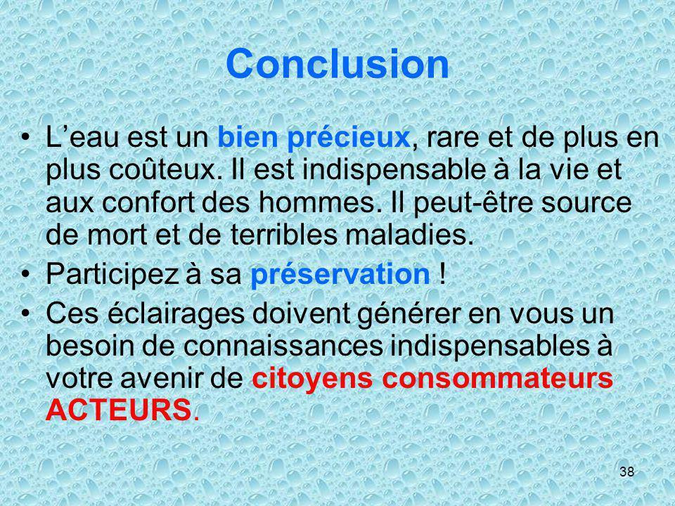38 Conclusion Leau est un bien précieux, rare et de plus en plus coûteux. Il est indispensable à la vie et aux confort des hommes. Il peut-être source