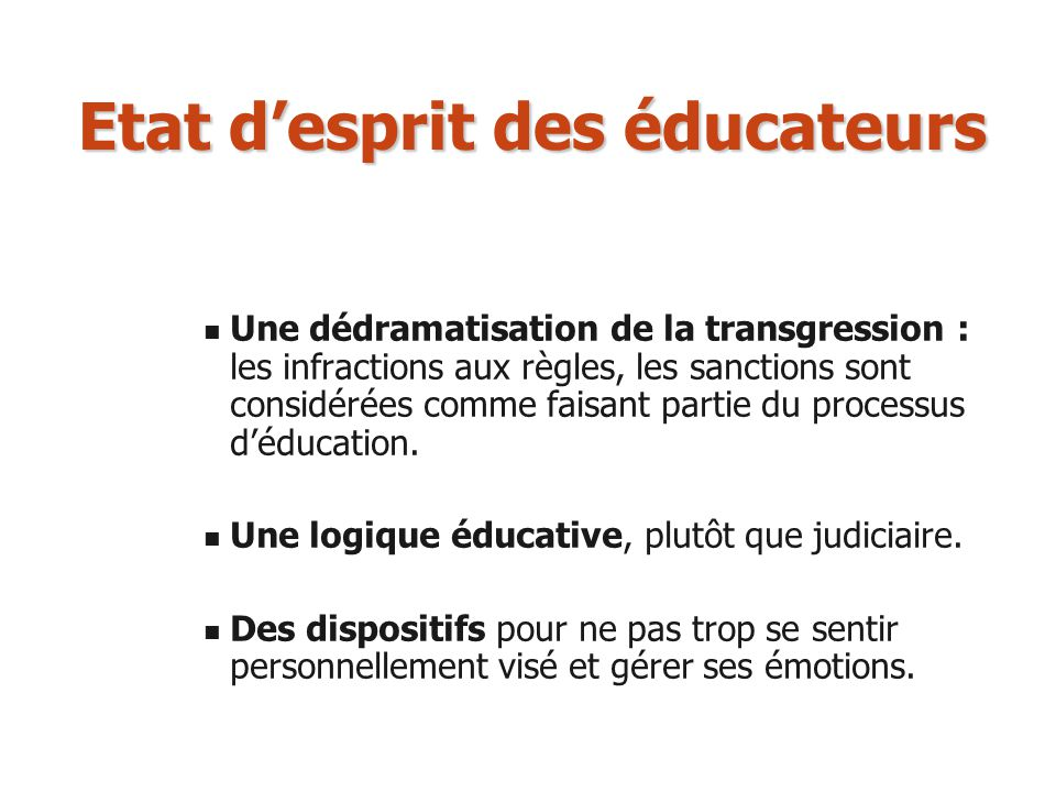Etat desprit des éducateurs Une dédramatisation de la transgression : les infractions aux règles, les sanctions sont considérées comme faisant partie