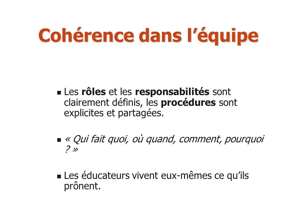 Cohérence dans léquipe Les rôles et les responsabilités sont clairement définis, les procédures sont explicites et partagées. « Qui fait quoi, où quan