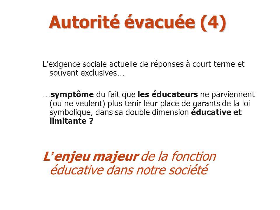 Autorité évacuée (4) L exigence sociale actuelle de réponses à court terme et souvent exclusives … … symptôme du fait que les éducateurs ne parviennen