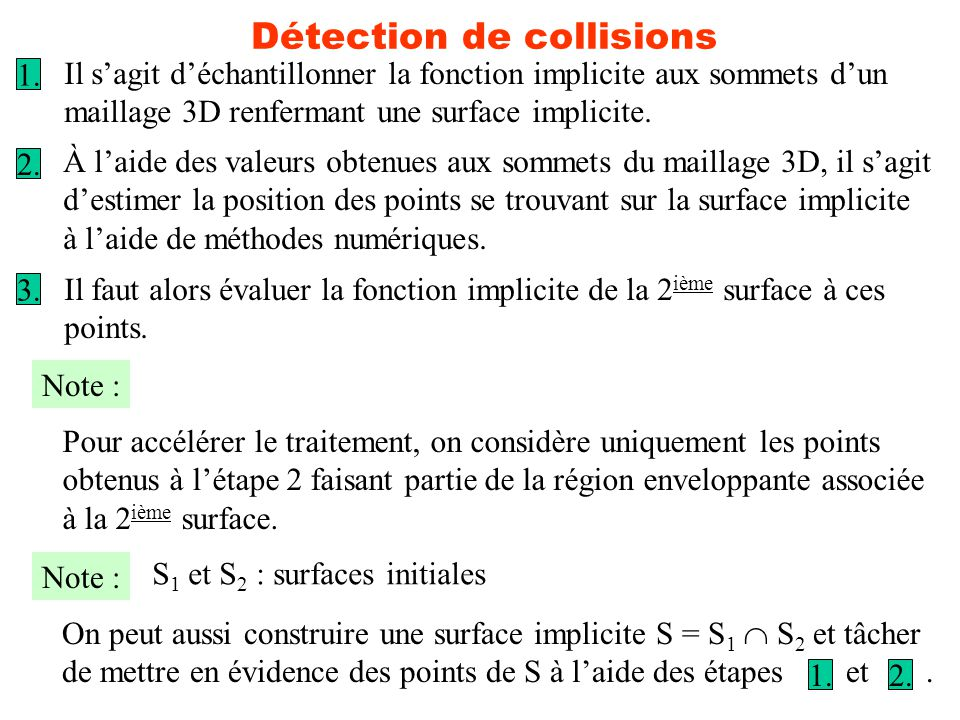Détection de collisions Il sagit déchantillonner la fonction implicite aux sommets dun maillage 3D renfermant une surface implicite.