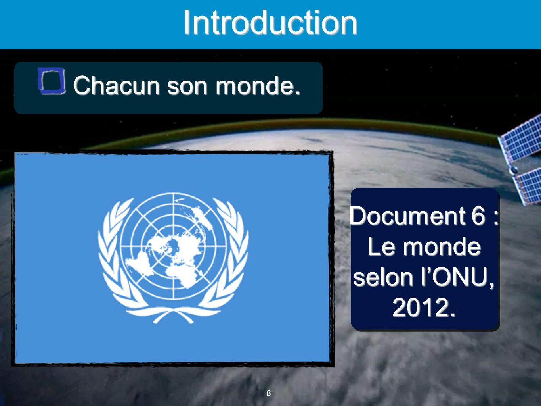 8 8 Introduction Document 6 : Le monde selon lONU, 2012. Chacun son monde. Chacun son monde.