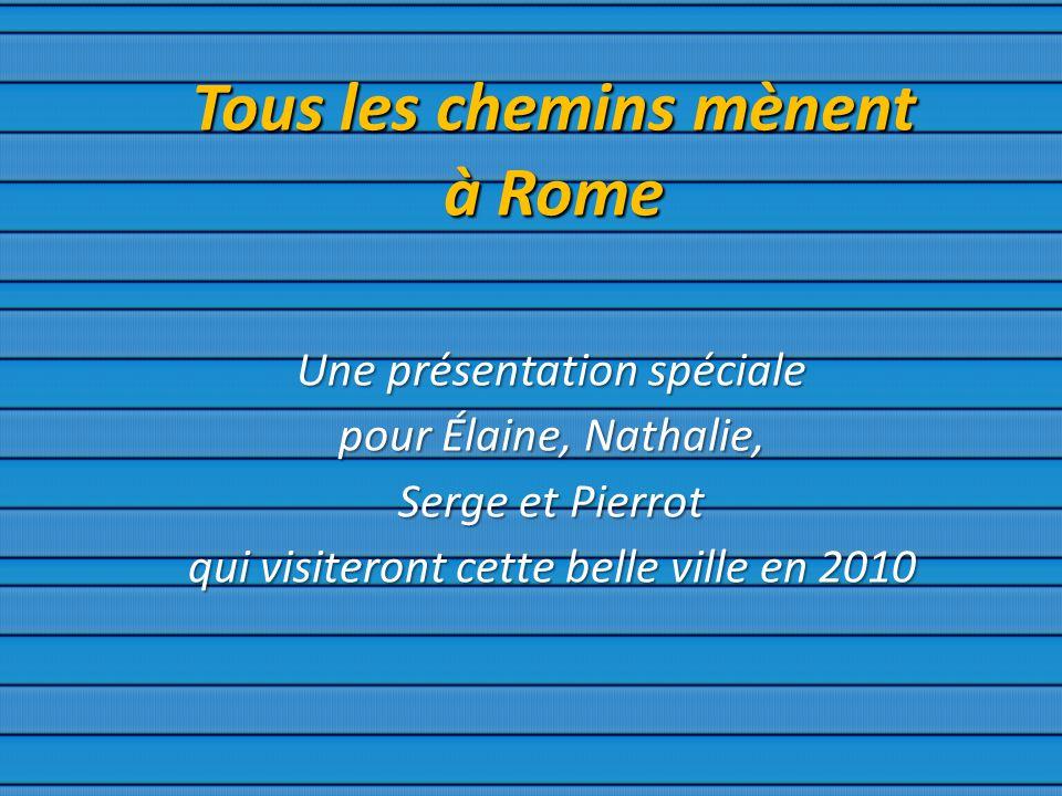 Tous les chemins mènent à Rome Une présentation spéciale pour Élaine, Nathalie, Serge et Pierrot qui visiteront cette belle ville en 2010
