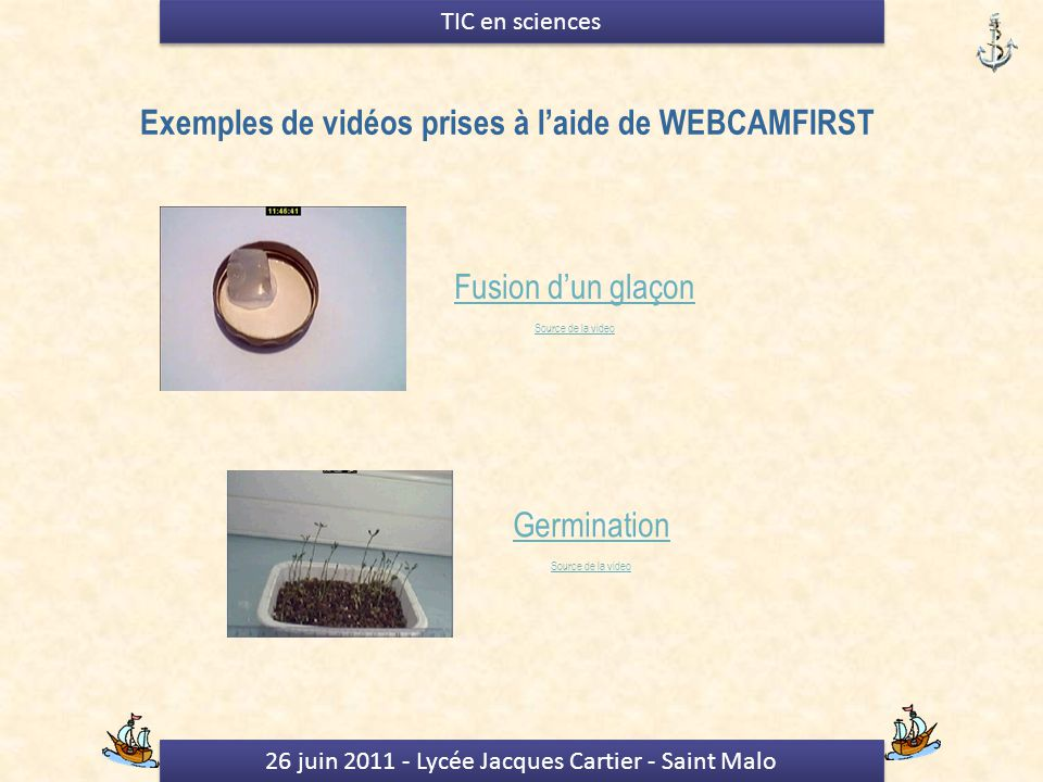 26 juin 2011 - Lycée Jacques Cartier - Saint Malo TIC en sciences Exemples de vidéos prises à laide de WEBCAMFIRST Fusion dun glaçon Source de la video Germination Source de la video