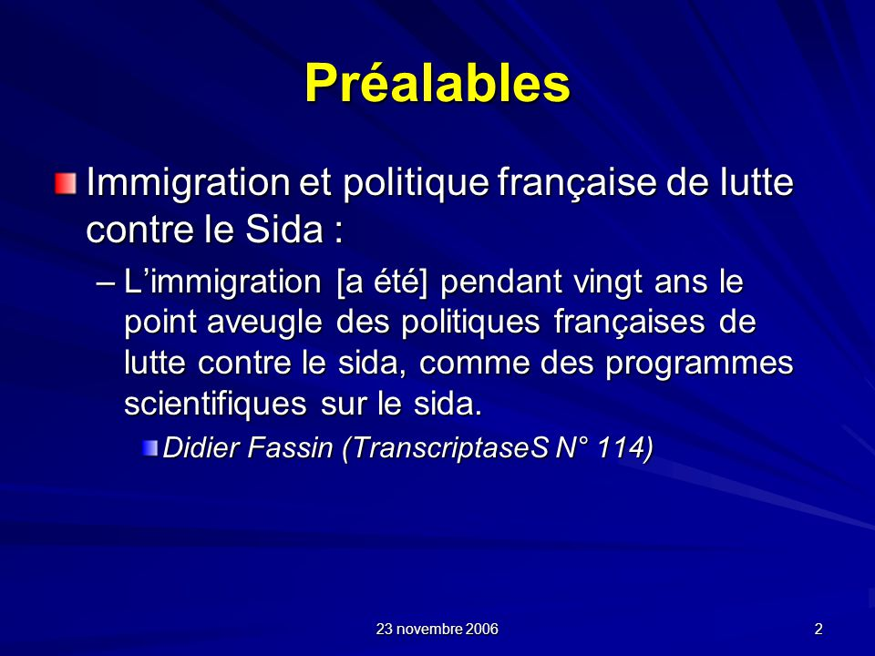 23 novembre 2006 2 Préalables Immigration et politique française de lutte contre le Sida : –Limmigration [a été] pendant vingt ans le point aveugle de