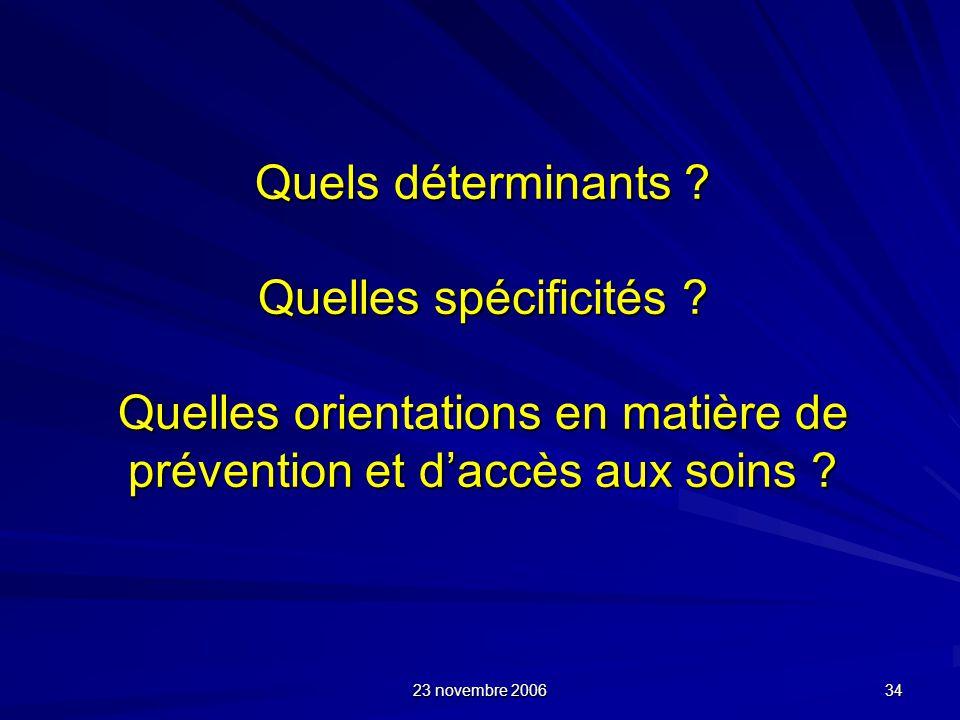 23 novembre 2006 34 Quels déterminants ? Quelles spécificités ? Quelles orientations en matière de prévention et daccès aux soins ?