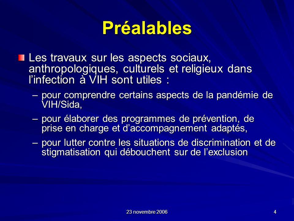 23 novembre 2006 4 Préalables Les travaux sur les aspects sociaux, anthropologiques, culturels et religieux dans linfection à VIH sont utiles : –pour
