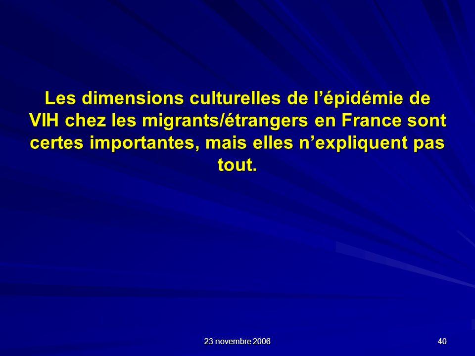 23 novembre 2006 40 Les dimensions culturelles de lépidémie de VIH chez les migrants/étrangers en France sont certes importantes, mais elles nexplique