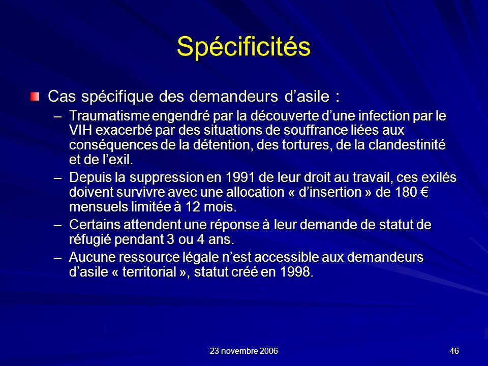 23 novembre 2006 46 Spécificités Cas spécifique des demandeurs dasile : –Traumatisme engendré par la découverte dune infection par le VIH exacerbé par