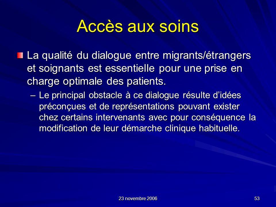23 novembre 2006 53 Accès aux soins La qualité du dialogue entre migrants/étrangers et soignants est essentielle pour une prise en charge optimale des