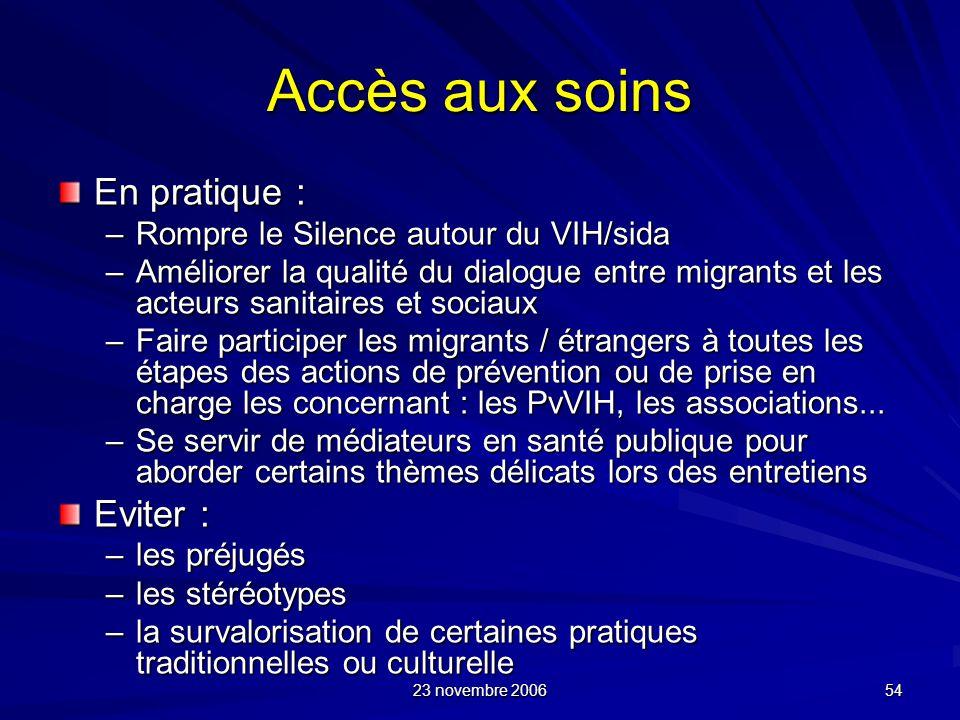 23 novembre 2006 54 Accès aux soins En pratique : –Rompre le Silence autour du VIH/sida –Améliorer la qualité du dialogue entre migrants et les acteur