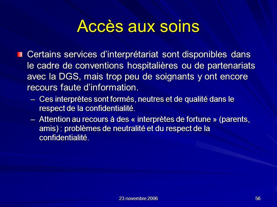 23 novembre 2006 56 Accès aux soins Certains services dinterprétariat sont disponibles dans le cadre de conventions hospitalières ou de partenariats a