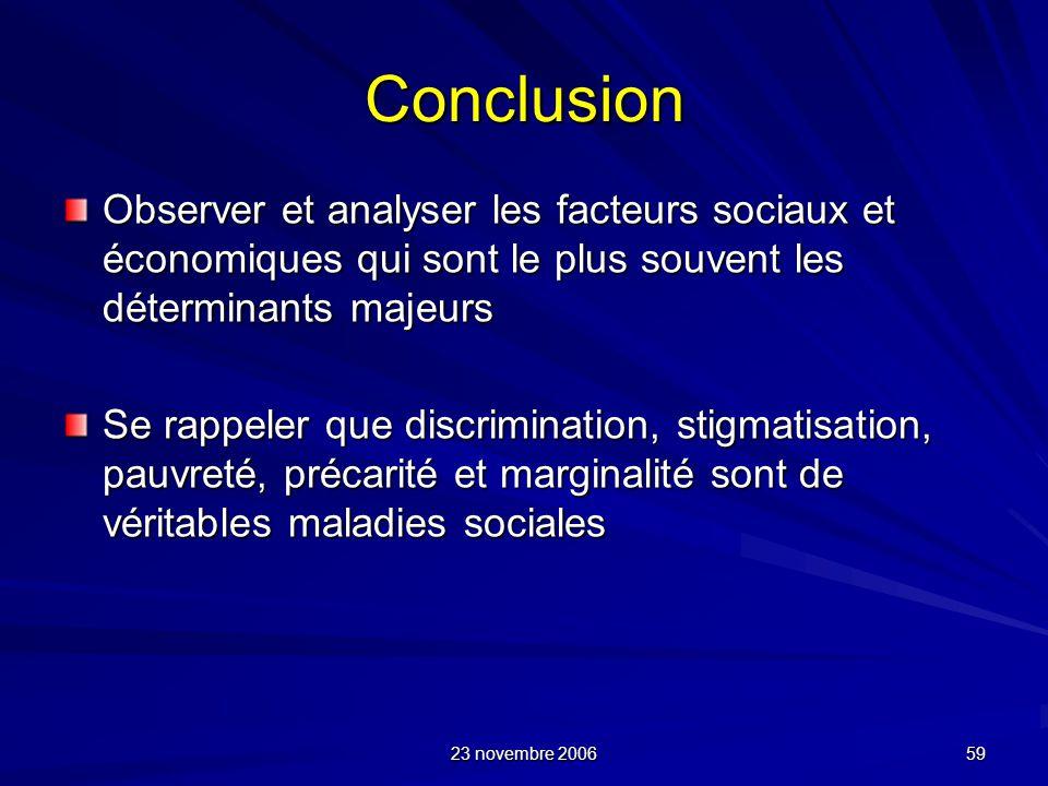 23 novembre 2006 59 Conclusion Observer et analyser les facteurs sociaux et économiques qui sont le plus souvent les déterminants majeurs Se rappeler