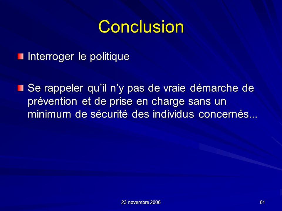23 novembre 2006 61 Conclusion Interroger le politique Se rappeler quil ny pas de vraie démarche de prévention et de prise en charge sans un minimum d